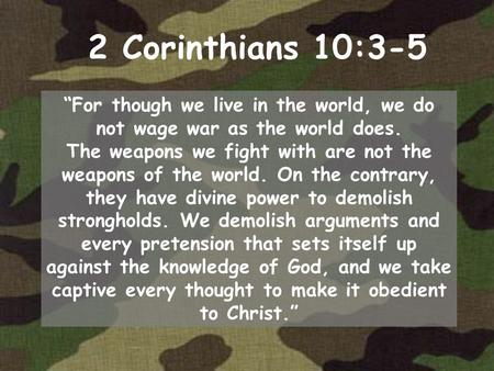 "2 Corinthians 10:3-5 ""For though we live in the world, we do not wage war as the world does. The weapons we fight with are not the weapons of the world."