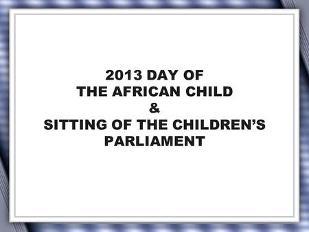 2013 DAY OF THE AFRICAN CHILD & SITTING OF THE CHILDREN'S PARLIAMENT.
