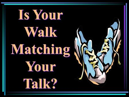 "Is Your Walk Matching Your Talk?. ""…be made new in the attitude of your mind… put on the new self, created to be like God in true righteousness and holiness…"""