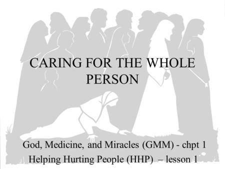 CARING FOR THE WHOLE PERSON God, Medicine, and Miracles (GMM) - chpt 1 Helping Hurting People (HHP) – lesson 1.