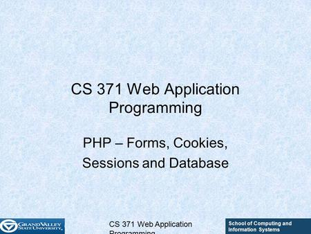 School of Computing and Information Systems CS 371 Web Application Programming PHP – Forms, Cookies, Sessions and Database.