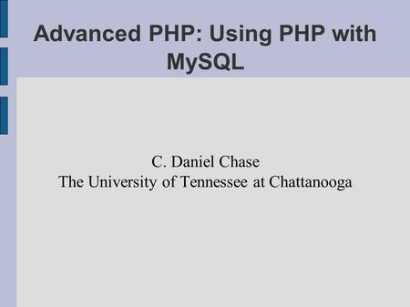 Advanced PHP: Using PHP with MySQL C. Daniel Chase The University of Tennessee at Chattanooga.