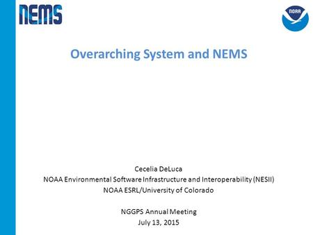 Overarching System and NEMS Cecelia DeLuca NOAA Environmental Software Infrastructure and Interoperability (NESII) NOAA ESRL/University <strong>of</strong> Colorado NGGPS.