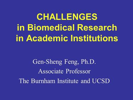 CHALLENGES in Biomedical Research in Academic Institutions Gen-Sheng Feng, Ph.D. Associate Professor The Burnham Institute and UCSD.
