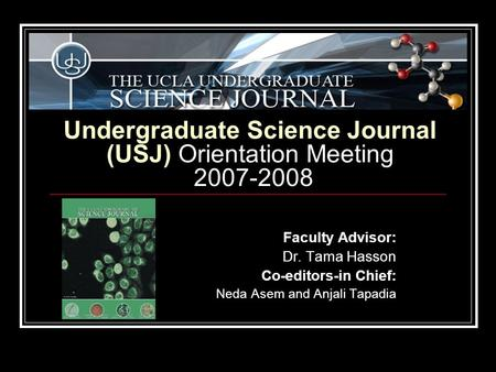 Undergraduate Science Journal (USJ) Orientation Meeting 2007-2008 Faculty Advisor: Dr. Tama Hasson Co-editors-in Chief: Neda Asem and Anjali Tapadia.