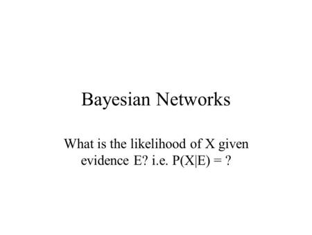 Bayesian Networks What is the likelihood of X given evidence E? i.e. P(X|E) = ?