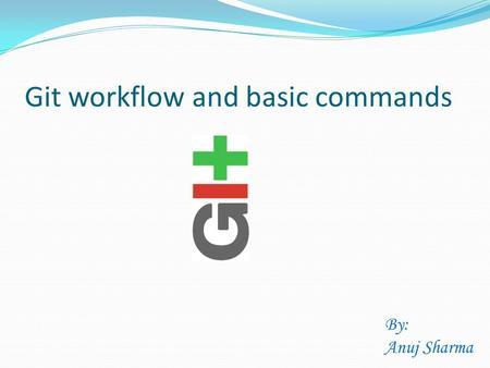 Git workflow and basic commands By: Anuj Sharma. Why git? Git is a distributed revision control system with an emphasis on speed, data integrity, and.