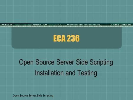 Open Source Server Side Scripting ECA 236 Open Source Server Side Scripting Installation and Testing.