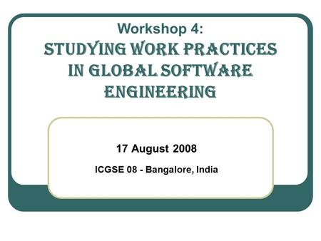 Workshop 4: Studying Work Practices in GLOBAL SOFTWARE ENgineering 17 August 2008 ICGSE 08 - Bangalore, India.