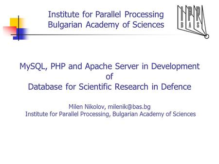 Institute for Parallel Processing Bulgarian Academy of Sciences MySQL, PHP and Apache Server in Development of Database for Scientific Research in Defence.