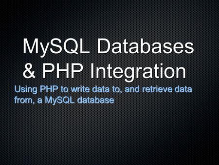 MySQL Databases & PHP Integration Using PHP to write data to, and retrieve data from, a MySQL database.