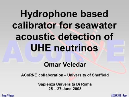 Hydrophone based calibrator for seawater acoustic detection of UHE neutrinos Omar Veledar ACoRNE collaboration – University of Sheffield Sapienza Universitá.