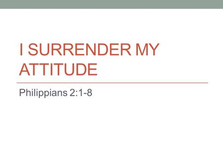 "I SURRENDER MY ATTITUDE Philippians 2:1-8. I Surrender My Attitude Our theme for Lake Forest in 2013 is ""I Surrender All"" We have presented lessons geared."