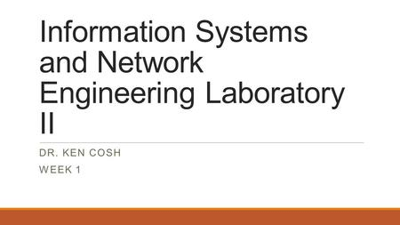Information Systems and Network Engineering Laboratory II DR. KEN COSH WEEK 1.