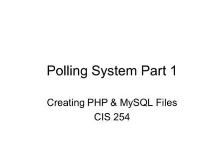 Polling System Part 1 Creating PHP & MySQL Files CIS 254.