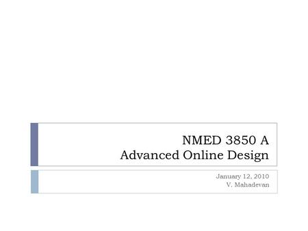 NMED 3850 A Advanced Online Design January 12, 2010 V. Mahadevan.