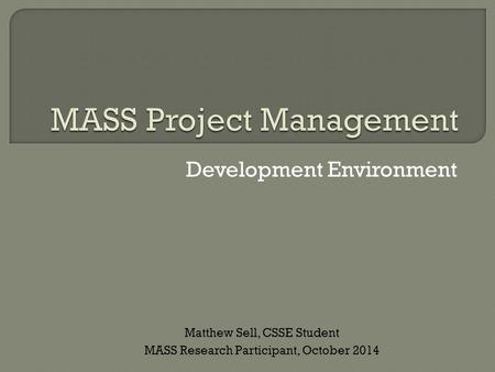 Development Environment Matthew Sell, CSSE Student MASS Research Participant, October 2014.