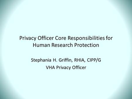 Privacy Officer Core Responsibilities for Human Research Protection Stephania H. Griffin, RHIA, CIPP/G VHA Privacy Officer.