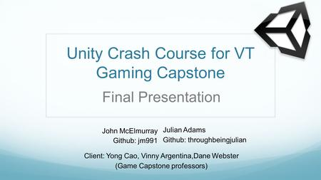 Unity Crash Course for VT Gaming Capstone John McElmurray Github: jm991 Client: Yong Cao, Vinny Argentina,Dane Webster (Game Capstone professors) Final.