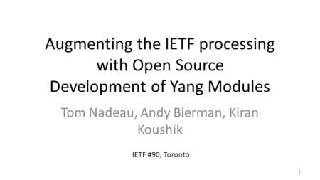 Augmenting the IETF processing with Open Source Development of Yang Modules Tom Nadeau, Andy Bierman, Kiran Koushik 1 IETF #90, Toronto.