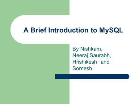 A Brief Introduction to MySQL By Nishkam, Neeraj,Saurabh, Hrishikesh and Somesh.