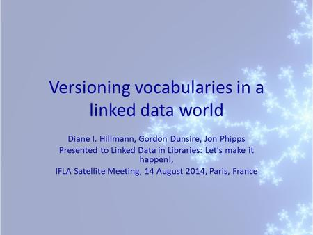 Versioning vocabularies in a linked data world Diane I. Hillmann, Gordon Dunsire, Jon Phipps Presented to Linked Data in Libraries: Let's make it happen!,