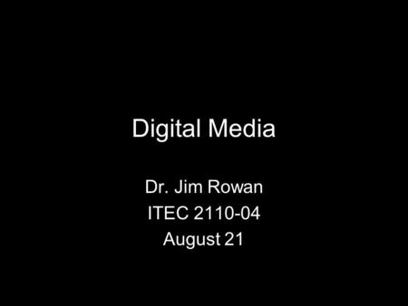 Digital Media Dr. Jim Rowan ITEC 2110-04 August 21.