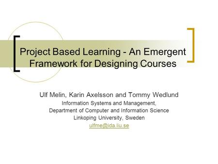 Project Based Learning - An Emergent Framework for Designing Courses Ulf Melin, Karin Axelsson and Tommy Wedlund Information Systems and Management, Department.
