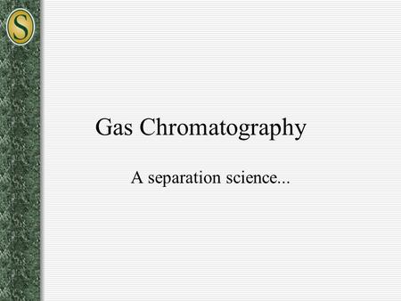 Gas Chromatography A separation science.... What is Chromatography? The separation of a mixture of two or more compounds or ions by distribution between.