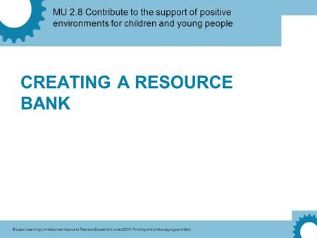 MU 2.8 Contribute to the support of positive environments for children and young people © Laser Learning Limited under licence to Pearson Education Limited.