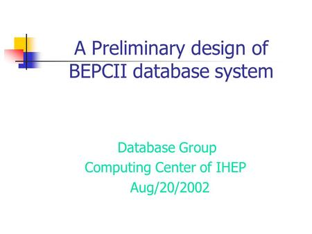 A Preliminary design of BEPCII database system Database Group Computing Center of IHEP Aug/20/2002.