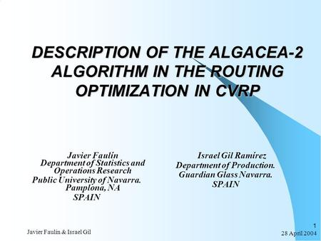 28 April 2004 Javier Faulín & Israel Gil 1 DESCRIPTION OF THE ALGACEA-2 ALGORITHM IN THE ROUTING OPTIMIZATION IN CVRP Javier Faulín Department of Statistics.
