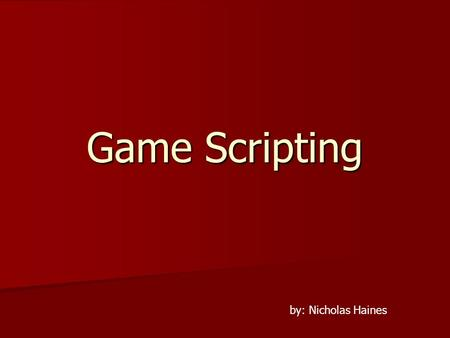 Game Scripting by: Nicholas Haines. What is Scripting? Interpreted Language Interpreted Language –As the game runs.