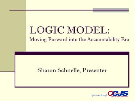 LOGIC MODEL: Moving Forward into the Accountability Era Sharon Schnelle, Presenter Sponsored through.