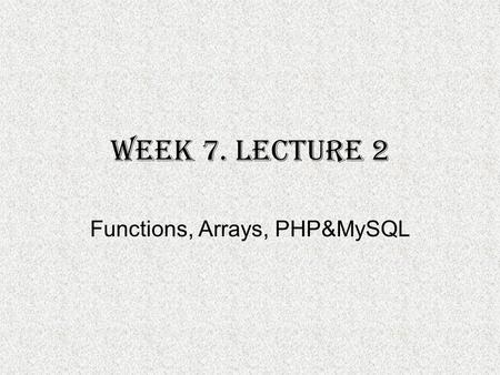 Week 7. Lecture 2 Functions, Arrays, PHP&MySQL. Function with More than one argument and a return statement For a function to return a value, the return.