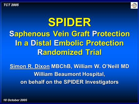 SPIDER Saphenous Vein Graft Protection In a Distal Embolic Protection Randomized Trial Simon R. Dixon MBChB, William W. O'Neill MD William Beaumont Hospital,