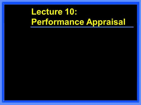 Lecture 10: Performance Appraisal. Class Overview n Course Administration n Performance Appraisal Discussion.