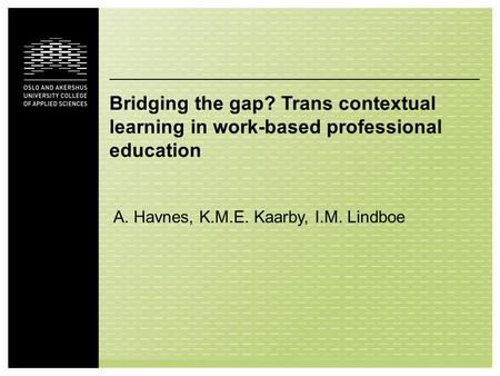 Bridging the gap? Trans contextual learning in work-based professional education A. Havnes, K.M.E. Kaarby, I.M. Lindboe.