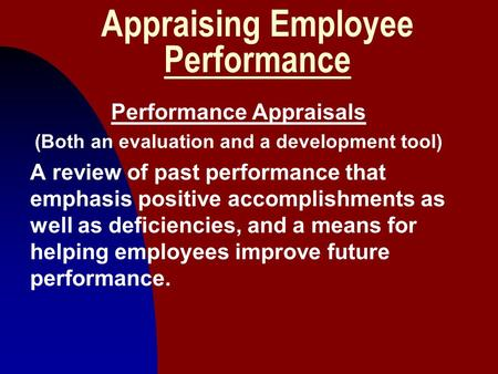 1 Appraising Employee Performance Performance Appraisals (Both an evaluation and a development tool) A review of past performance that emphasis positive.