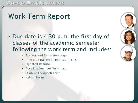 Work Term Report Due date is 4:30 p.m. the first day of classes of the academic semester following the work term and includes: Activity and Reflection.