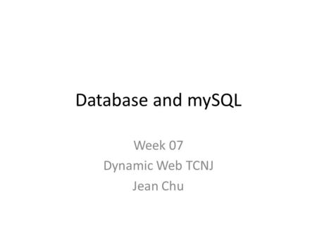 Database and mySQL Week 07 Dynamic Web TCNJ Jean Chu.