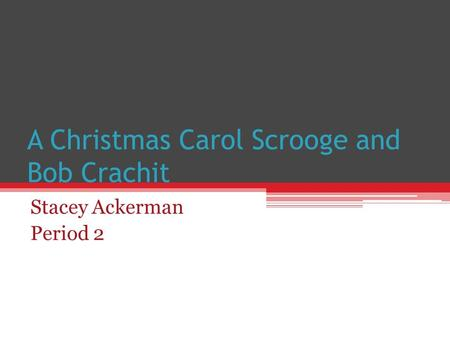 A Christmas Carol Scrooge and Bob Crachit Stacey Ackerman Period 2.