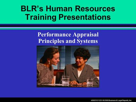 4/00/31511251 © 2000 Business & Legal Reports, Inc. BLR's Human Resources Training Presentations Performance Appraisal Principles and Systems.