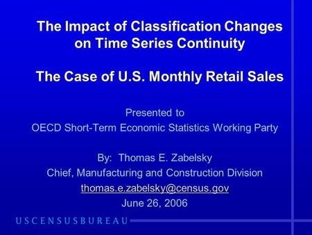 The Impact of Classification Changes on Time Series Continuity The Case of U.S. Monthly Retail Sales Presented to OECD Short-Term Economic Statistics Working.