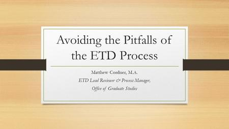 Avoiding the Pitfalls of the ETD Process Matthew Cordner, M.A. ETD Lead Reviewer & Process Manager, Office of Graduate Studies.