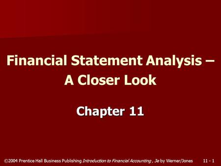 ©2004 Prentice Hall Business Publishing Introduction to Financial Accounting, 3e by Werner/Jones11 - 1 Chapter 11 Financial Statement Analysis – A Closer.