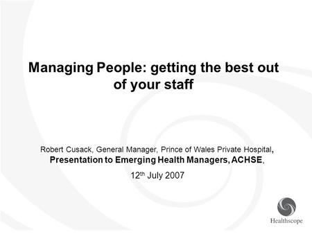 Managing People: getting the best out of your staff Robert Cusack, General Manager, Prince of Wales Private Hospital, Presentation to Emerging Health Managers,
