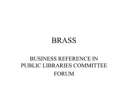 BRASS BUSINESS REFERENCE IN PUBLIC LIBRARIES COMMITTEE FORUM.