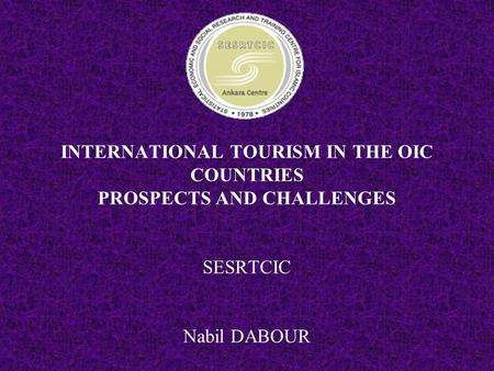 INTERNATIONAL TOURISM IN THE OIC COUNTRIES PROSPECTS AND CHALLENGES SESRTCIC Nabil DABOUR.