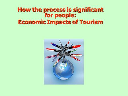 How the process is significant for people: Economic Impacts of Tourism.
